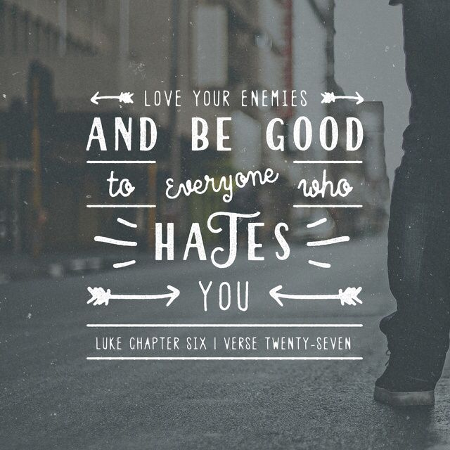 """""But to you who are willing to listen, I say, love your enemies! Do good to those who hate you. Bless those who curse you. Pray for those who hurt you."" ‭‭Luke‬ ‭6:27-28‬ ‭NLT‬‬ http://bible.com/116/luk.6.27-28.nlt"