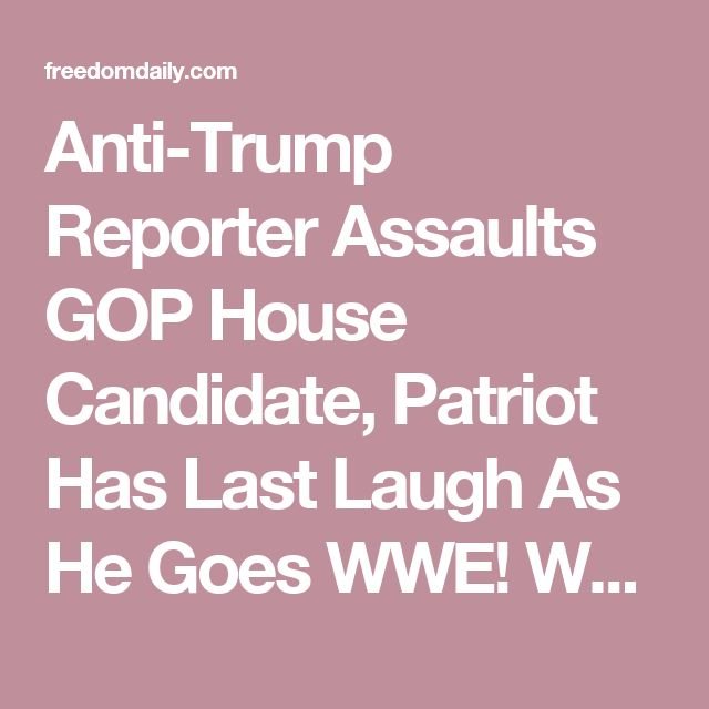 Anti-Trump Reporter Assaults GOP House Candidate, Patriot Has Last Laugh As He Goes WWE! WATCH!