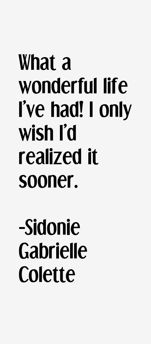 What a wonderful life I've had! I only wish I'd realized it sooner. - Sidonie Gabrielle Colette. 1873-1954. Colette (French) or Sidonie-Gabrielle Colette,  was a French novelist nominated for the Nobel Prize in Literature in 1948. Her best known work, the novella Gigi (1944), was the basis for the film and Lerner and Loewe stage production of the same name. She was also a mime, an actress and a journalist.