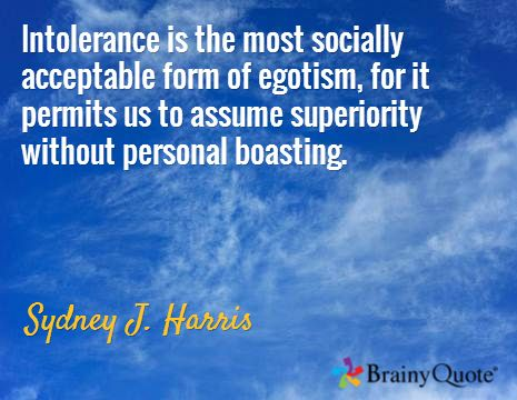 Intolerance is the most socially acceptable form of egotism, for it permits us to assume superiority without personal boasting. / Sydney J. Harris