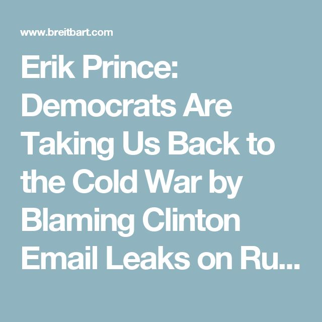 Erik Prince: Democrats Are Taking Us Back to the Cold War by Blaming Clinton Email Leaks on Russia - Breitbart