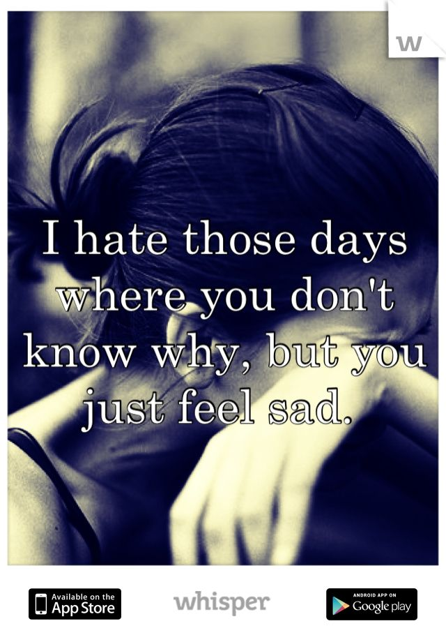I hate those days where you don't know why, but you just feel sad.