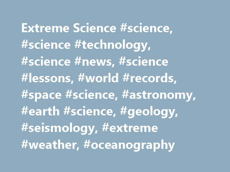 Extreme Science #science, #science #technology, #science #news, #science #lessons, #world #records, #space #science, #astronomy, #earth #science, #geology, #seismology, #extreme #weather, #oceanography http://san-diego.remmont.com/extreme-science-science-science-technology-science-news-science-lessons-world-records-space-science-astronomy-earth-science-geology-seismology-extreme-weather-oceanograph/  # Extreme Science is the place online to find the biggest. baddest. and the best in the…