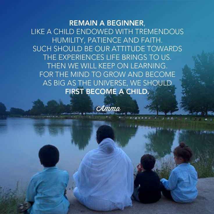 """""""Remain a beginner, like a child endowed with tremendous humility, patience and faith. Such should be our attitude towards the experiences life brings to us. Then we will keep on learning. For the mind to grow and become as big as the universe, we should first become a child."""" - Amma (Mata Amritanandamayi)"""