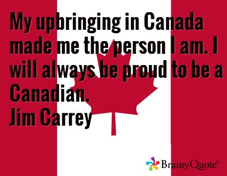 My upbringing in Canada made me the person I am. I will always be proud to be a Canadian. Jim Carrey