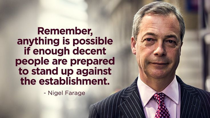 """Remember, anything is possible if enough decent people are prepared to stand up against the establishment."" ~ Nigel Farage"