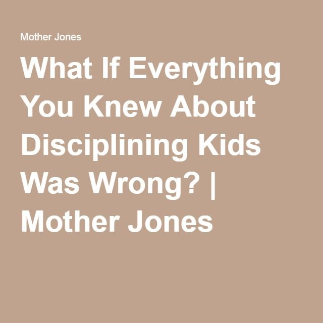 What If Everything You Knew About Disciplining Kids Was Wrong? | Mother Jones