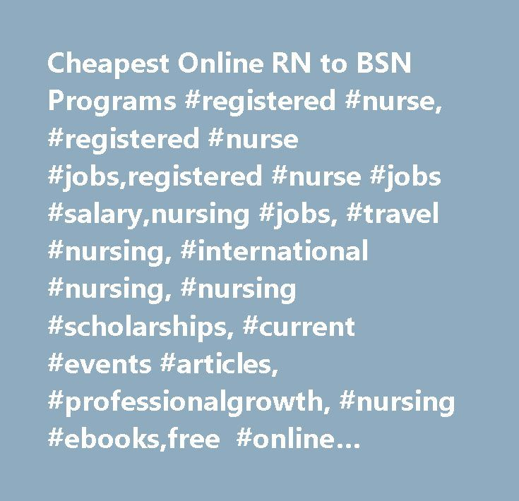 Cheapest Online RN to BSN Programs #registered #nurse, #registered #nurse #jobs,registered #nurse #jobs #salary,nursing #jobs, #travel #nursing, #international #nursing, #nursing #scholarships, #current #events #articles, #professionalgrowth, #nursing #ebooks,free #online #nursing #courses, #community #nursing,community #health #nursing, #communication #in #nursing,nursing #forum, #nursing #practice #forum, #filipinopediatric #nursing,mental #health #nurse,nursing #career, #how #much #does…