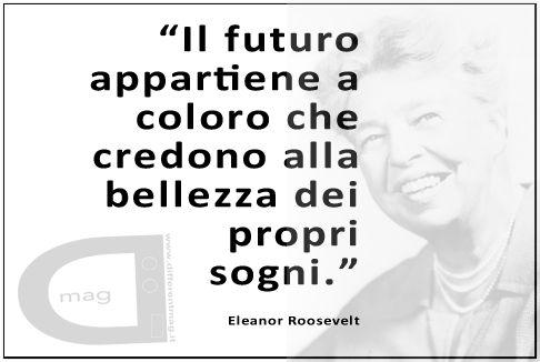 """""""Il futuro appartiene a coloro che credono alla bellezza dei propri sogni."""" Eleanor Roosevelt"""