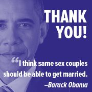 This is big.  In the wake of yesterday's heartbreaking vote in North Carolina, President Barack Obama has joined Vice President Joe Biden in making a public statement in support of marriage equality.    Thank President Obama and Vice President Biden for speaking out in favor of same-sex marriage.  Click on image
