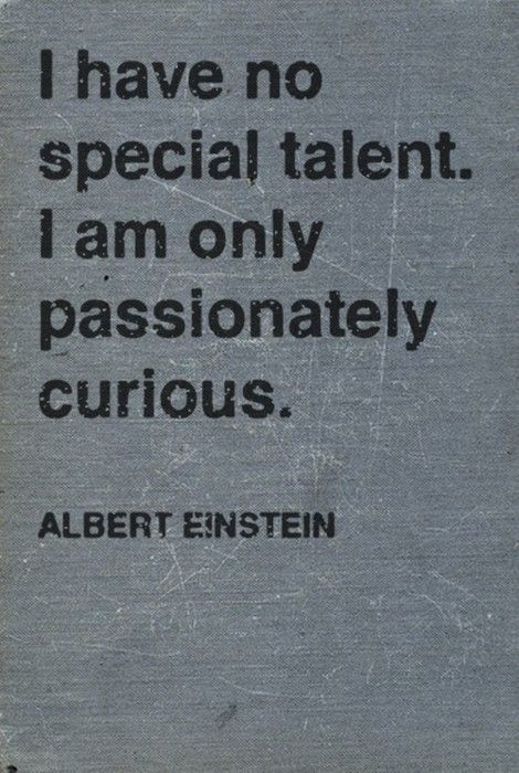 My mantra! Passionately Curious by Albert Einstein from a letter written to his biographer in 1952.