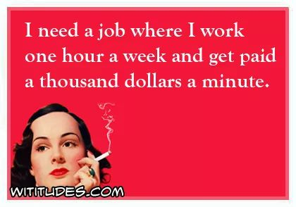 need-job-where-work-one-hour-week-get-paid-thousand-dollars-minute-ecard