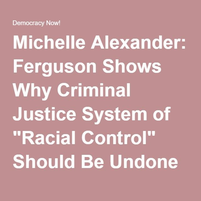 "Michelle Alexander: Ferguson Shows Why Criminal Justice System of ""Racial Control"" Should Be Undone 