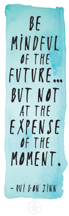 Be mindful of the future... but not at the expense of the moment.