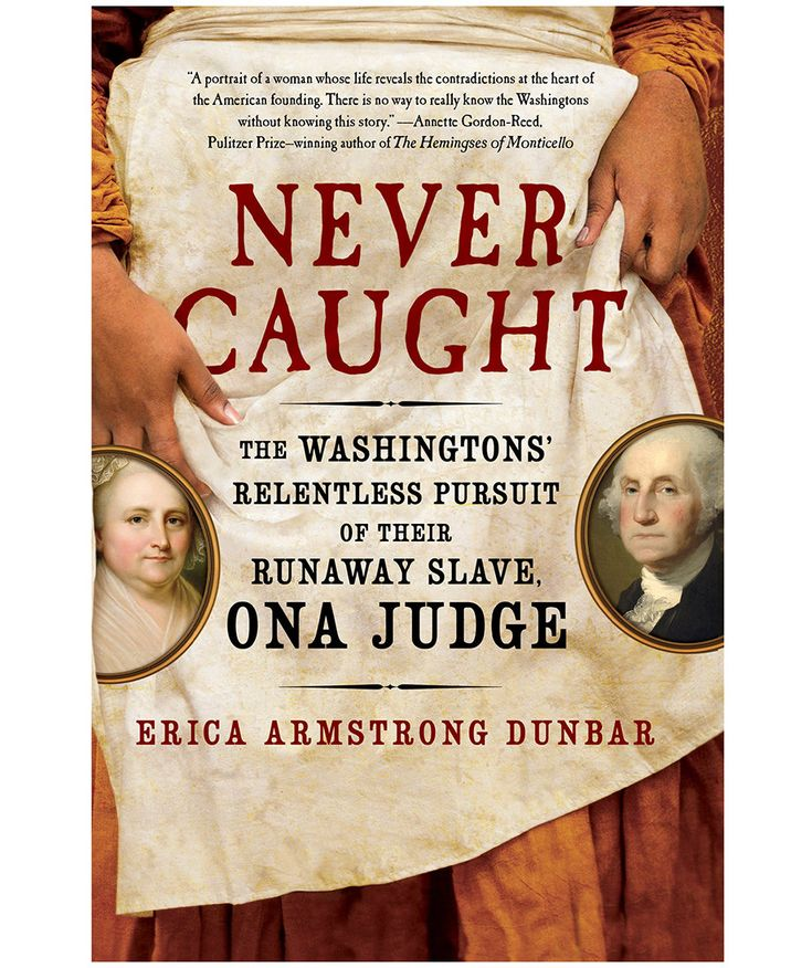 Never Caught: The Washingtons' Relentless Pursuit of Their Runaway Slave, by Erica Armstrong Dunbar