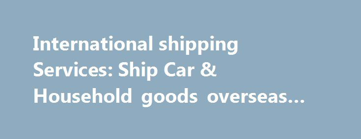 International shipping Services: Ship Car & Household goods overseas #auto #transportation http://malaysia.remmont.com/international-shipping-services-ship-car-household-goods-overseas-auto-transportation/  #auto shipping companies # Automobile Loaders Of California Worldwide Consolidated Shipping To: U.K. – Europe – Australia – New Zealand – Asia – Far East – Africa – Middle East – Mediterranean – Central & South America – Caribbean Full 20'or 40′ shipping freight container Or less than…