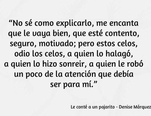 """""""No sé como explicarlo, me encanta que le vaya bien, que esté contento, seguro, motivado; pero estos celos, odio los celos, a quien lo halagó, a quien lo hizo sonreir, a quién le robó un poco de la atención que debía ser para mí"""" - Le conté a un pajarito / Denise Márquez"""