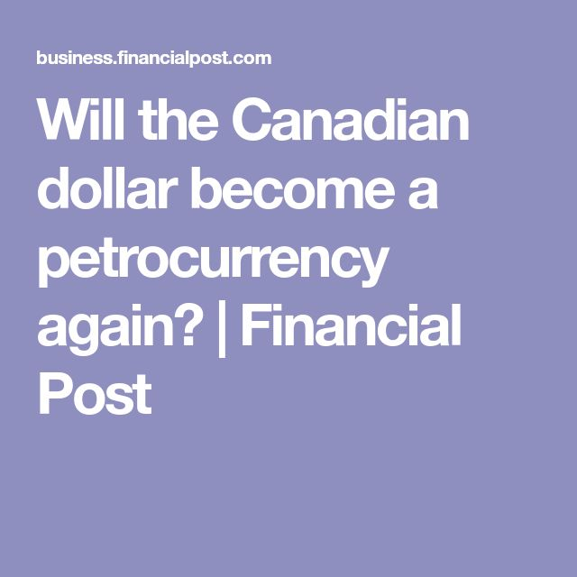 Will the Canadian dollar become a petrocurrency again?   Financial Post