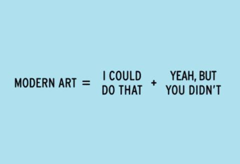 Modern Art = I could do that. + Yeah, but you didn't.