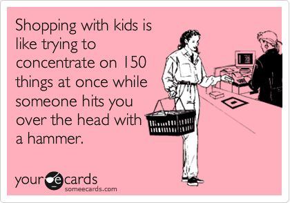 Shopping with kids is like trying to concentrate on 150 things at once while someone hits you over the head with a hammer.