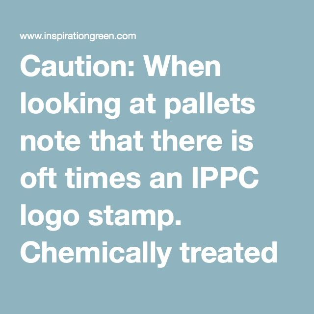 "Caution: When looking at pallets note that there is oft times an IPPC logo stamp. Chemically treated pallets have an ""MB"" stamp, heat treated pallets are stamped with ""HT"" -- do not use the MB treated pallets. Heat Treated pallets are much more common. Also check to see if the pallet was pressure treated, they will have an odd green tint to them if they were. Never use pressure treated wood indoors and use with discretion outdoors."