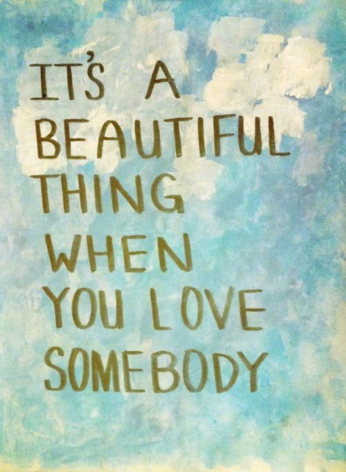 .It's a beautiful thing when you love somebody...