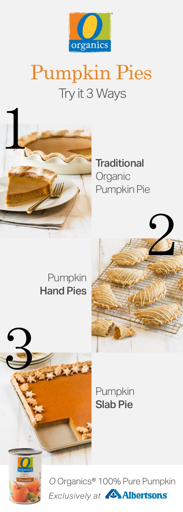 Step up your holiday baking game with these three simple pumpkin pie recipes! From traditional pumpkin pie to hand pies and slab pies, there is something for everyone to enjoy. All three of these festive desserts feature O Organics® 100% Pure Pumpkin, found exclusively at your local Albertsons, and are filled with homemade love and seasonal flavor.