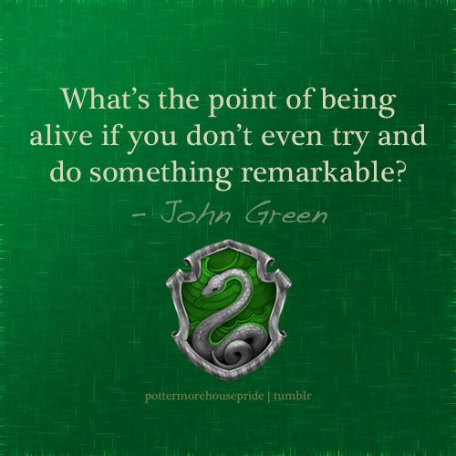 Slytherin: What's the point of being alive if you don't even try and do something remarkable