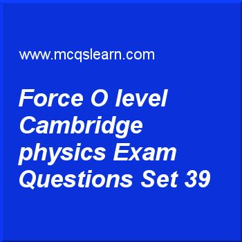 Practice test on force O level Cambridge physics, O level Cambridge physics quiz 39 online. Practice physics exam's questions and answers to learn force: O level Cambridge physics test with answers. Practice online quiz to test knowledge on force: O level Cambridge physics, heat capacity: physics, electromagnetic waves, boiling point: O level Cambridge physics, states of matter worksheets. Free force: O level Cambridge physics test has multiple choice questions as force that always…
