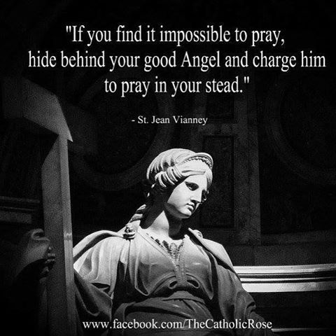 """If you find it impossible to pray, hide behind your good Angel and charge him to pray in your stead"" - St. Jean Vianney"