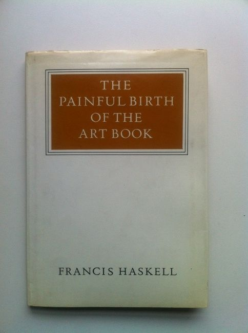 The Painful Birth of the Art Book - Francis Haskell