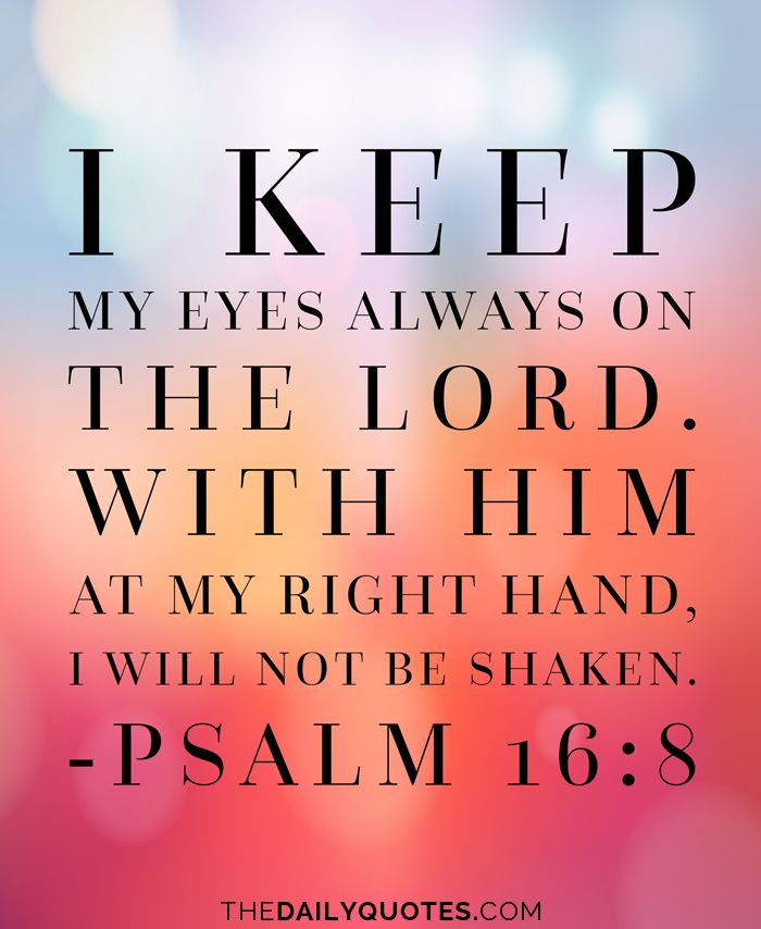 I keep my eyes always on the Lord. With Him at my right hand, I will not be shaken.  - Psalm 16:8 thedailyquotes.com
