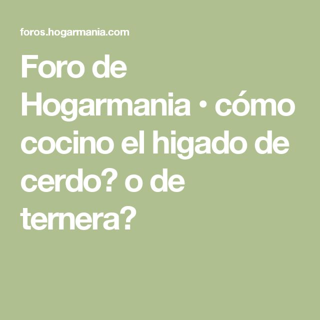 Foro de Hogarmania • cómo cocino el higado de cerdo? o de ternera?