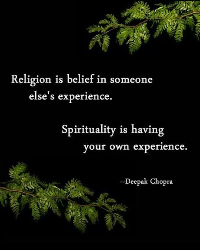 Religion is belief in someone else's experience . Spirituality is having your own experience. Deepak Chopra