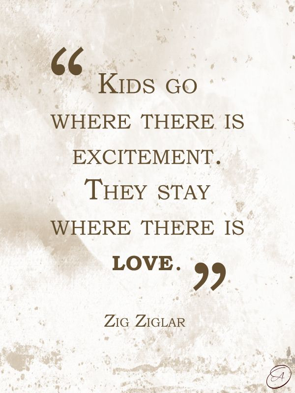"""Kids go where there is excitement. They stay where there is love."" ~Zig Ziglar #quotes"