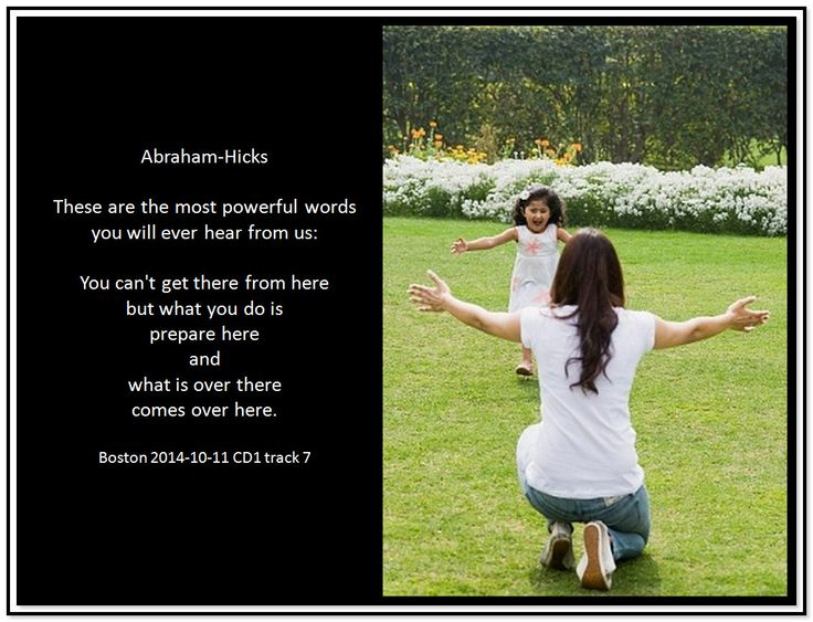 These are the most powerful words you will ever hear from us: You can't get there from here but what you do is prepare here and what is over there comes over here. Click twice for the audio. Abraham-Hicks Quotes (AHQ3366)