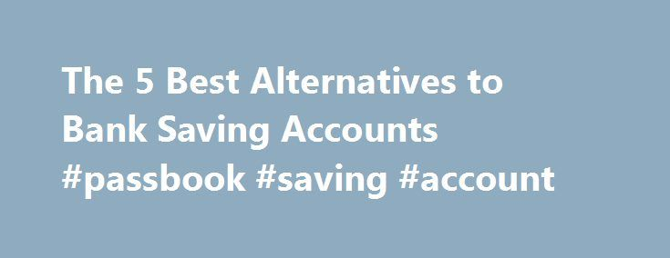 The 5 Best Alternatives to Bank Saving Accounts #passbook #saving #account http://utah.remmont.com/the-5-best-alternatives-to-bank-saving-accounts-passbook-saving-account/  # The 5 Best Alternatives to Bank Saving Accounts With traditional passbook savings accounts paying next to nothing in interest, more and more individuals are looking for better paying alternatives to maintaining such traditional accounts. Among the many available alternatives are paying off debt, other account options…