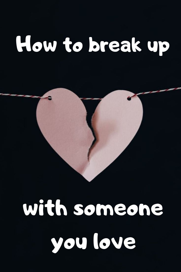 How to break up with someone you love breaking up with