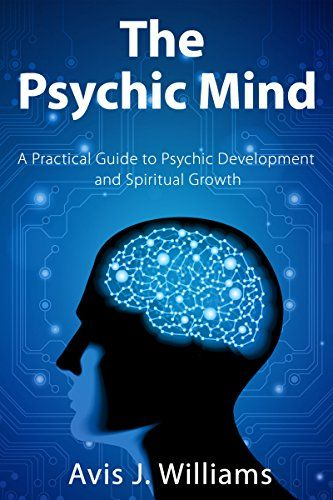 The Psychic Mind: A Practical Guide to Psychic Development & Spiritual Growth