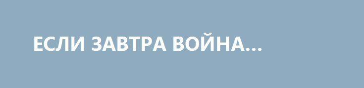 ЕСЛИ ЗАВТРА ВОЙНА… http://rusdozor.ru/2016/08/29/esli-zavtra-vojna-6/  Есть такая известная советская песня: «Хотят ли русские войны?». Конечно, не хотят, — мы, в отличие от Запада, на каждом углу кичащимся своим «миролюбием», войн не провоцируем и не развязываем, так как территории и ресурсов нам и своих достаточно, а ...