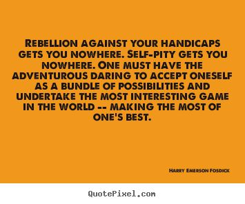 Quotes about success - Rebellion against your handicaps gets you nowhere...