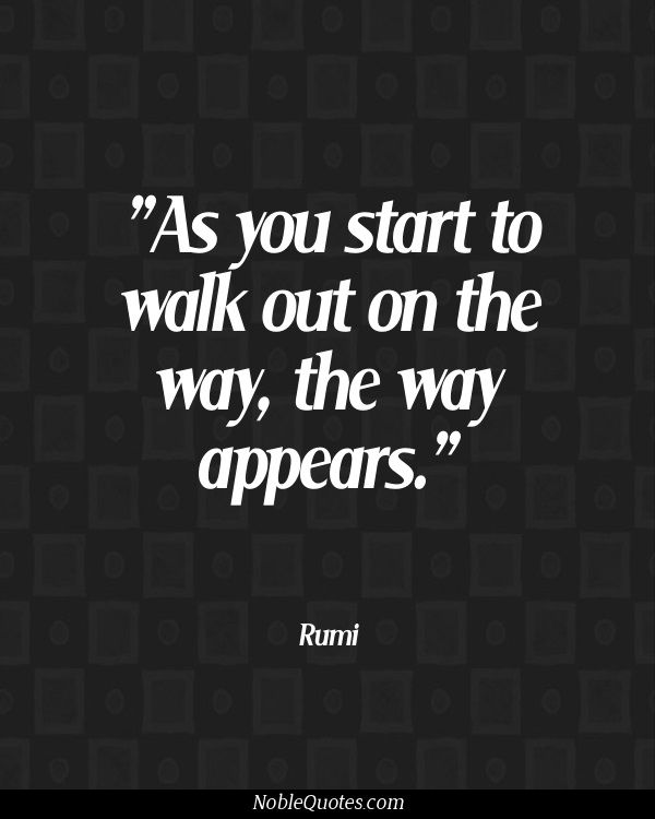 """as you start to walk out on the way, the way appears"" rumi"
