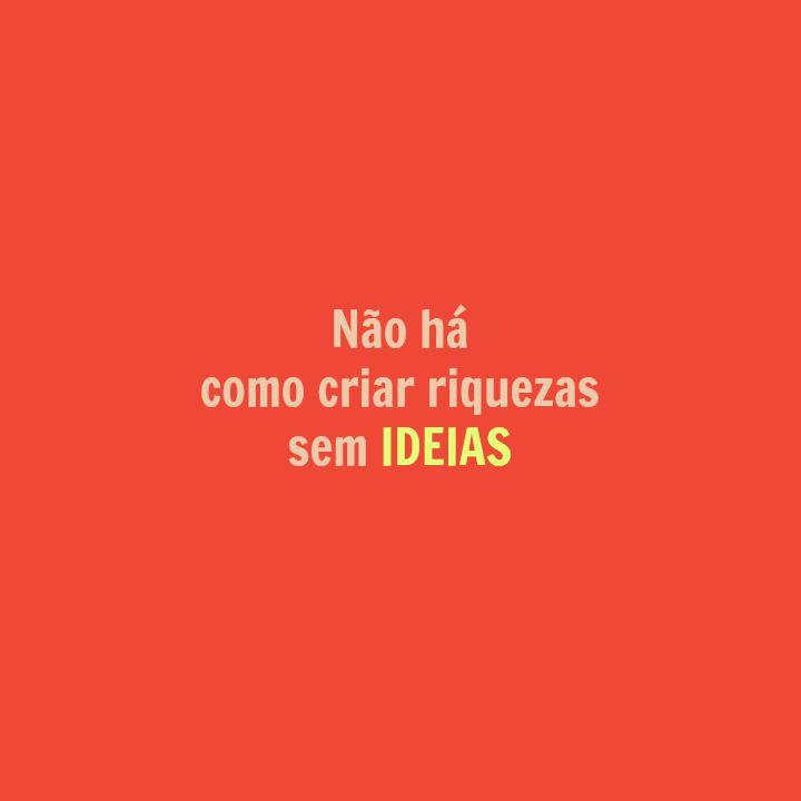 """""""Não há como criar riquezas sem ideias."""""""