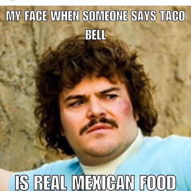 I don't like Taco Bell so I hate when people talk about how good it is I'm just like come over for dinner and I'll show/feed you real Mexican Food