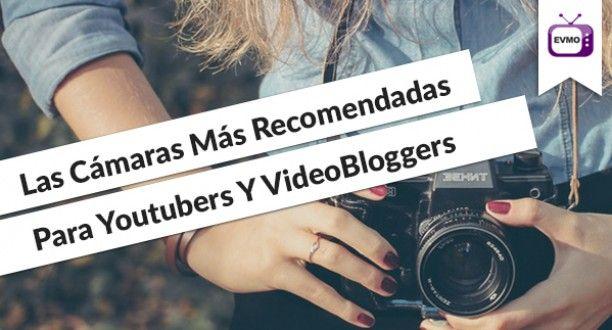 Las 4 Cámaras Para Youtubers Y VideoBloggers Más Recomendadas