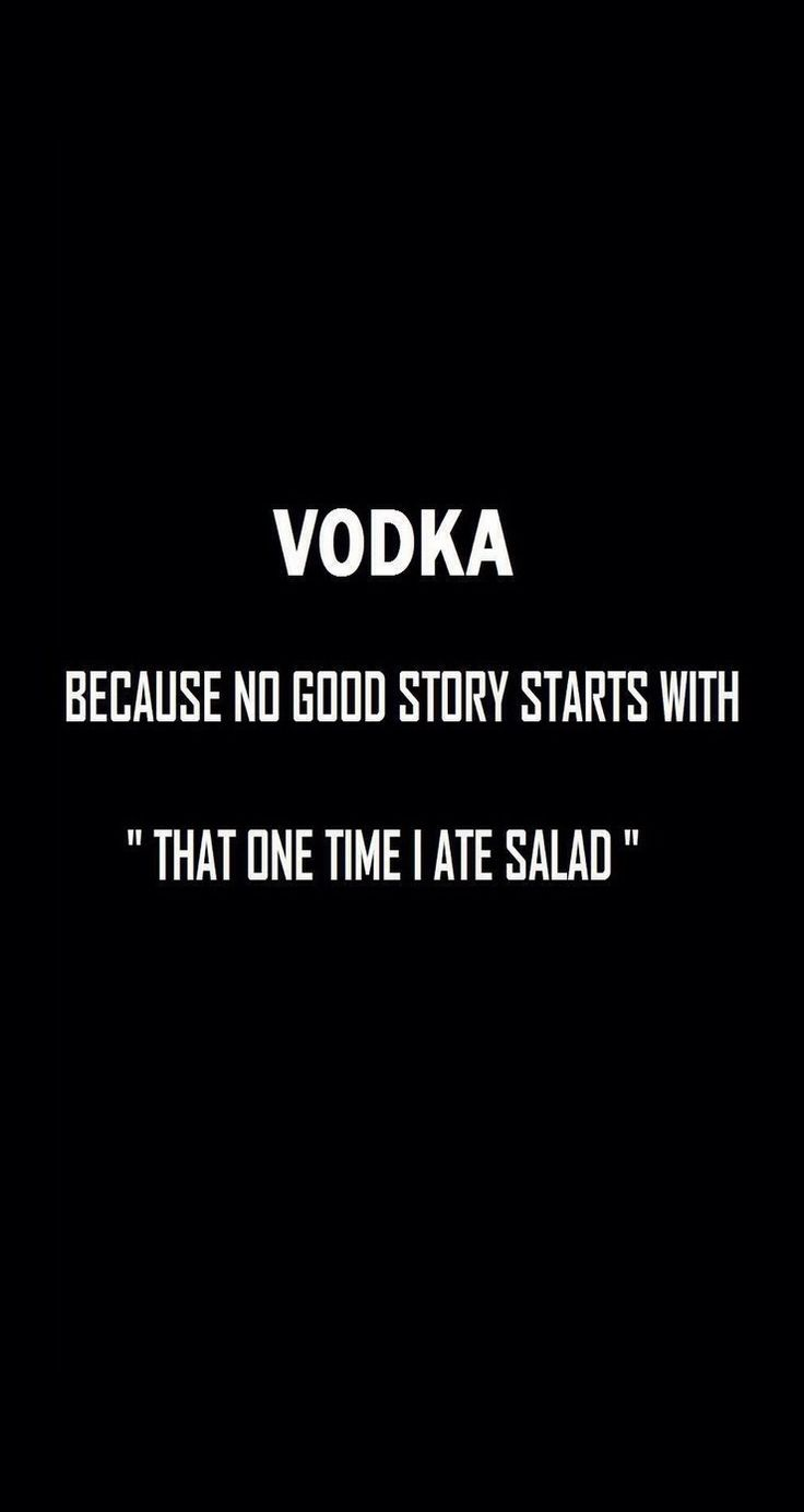 Wallpaper iphone vodka - Vodka Because No Good Story Starts With That One Time I Ate Salad