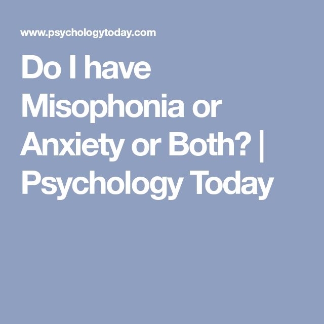 Do I have Misophonia or Anxiety or Both? | Psychology Today