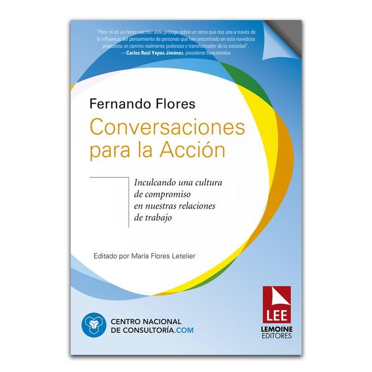 Conversaciones para la Acción. Inculcando una cultura de compromiso en nuestras relaciones de trabajo – Fernando Flores – Lemoine Editores www.librosyeditores.com Editores y distribuidores.