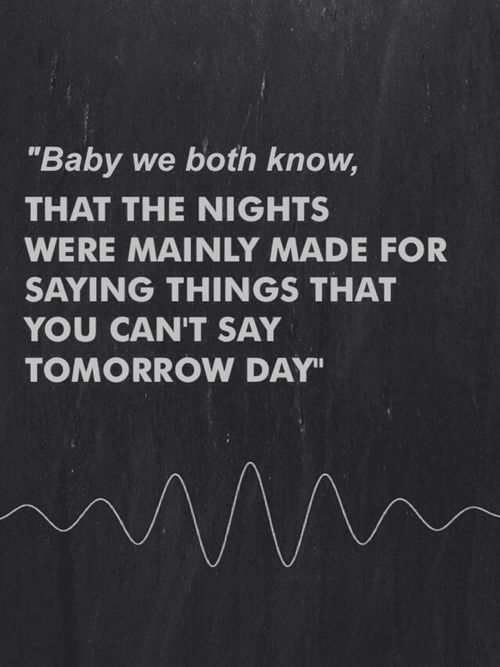 Do I Wanna Know? Arctic Monkeys lyrics #AM ... baby we both know, that the nights were mainly made for saying things that you can't say tomorrow day ... love this song and the way Alex sings it... f'kn sexy voice.