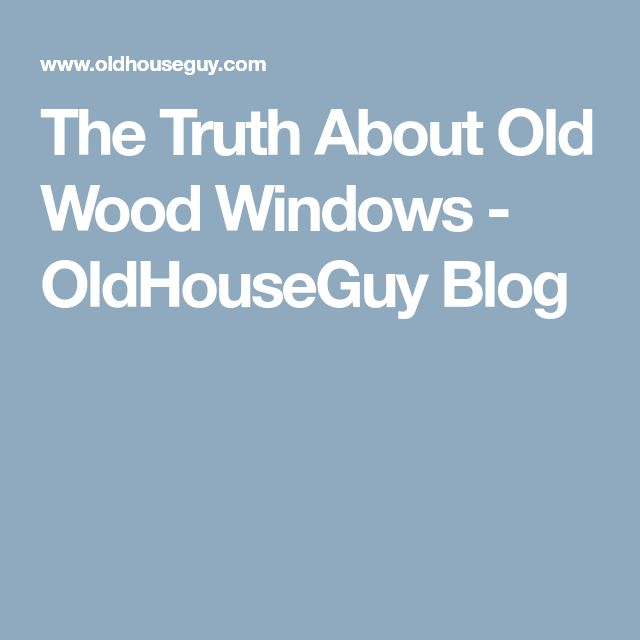 The Truth About Old Wood Windows - OldHouseGuy Blog